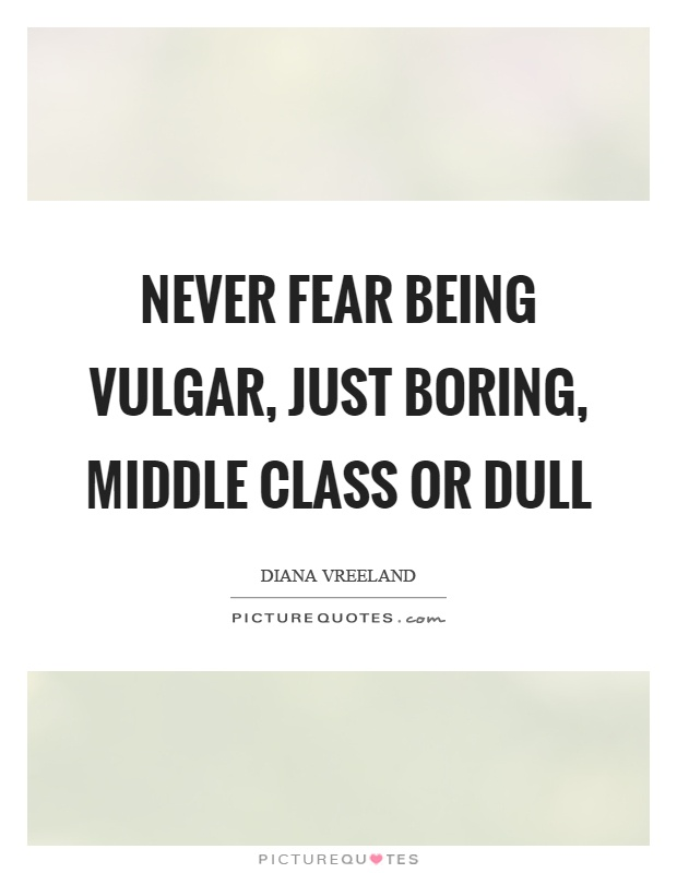 Never fear being vulgar, just boring, middle class or dull Picture Quote #1