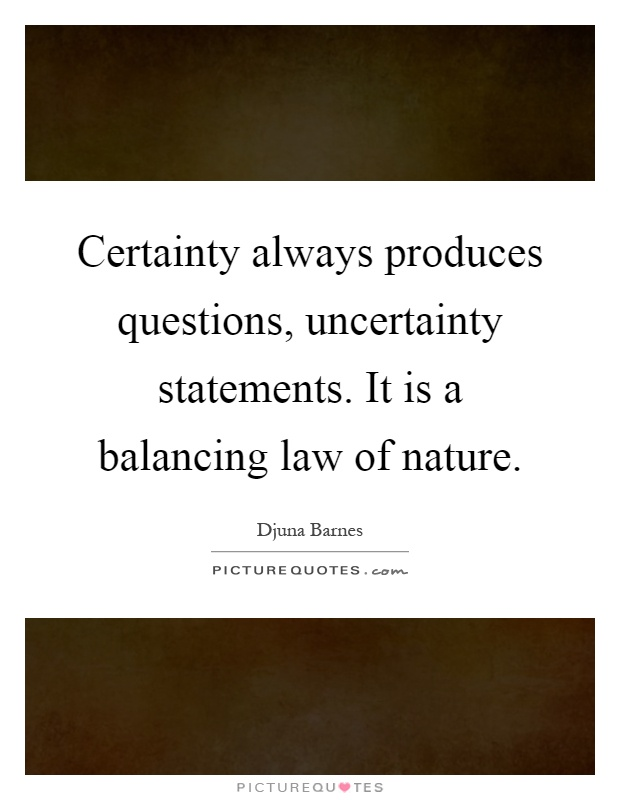 Certainty always produces questions, uncertainty statements. It is a balancing law of nature Picture Quote #1