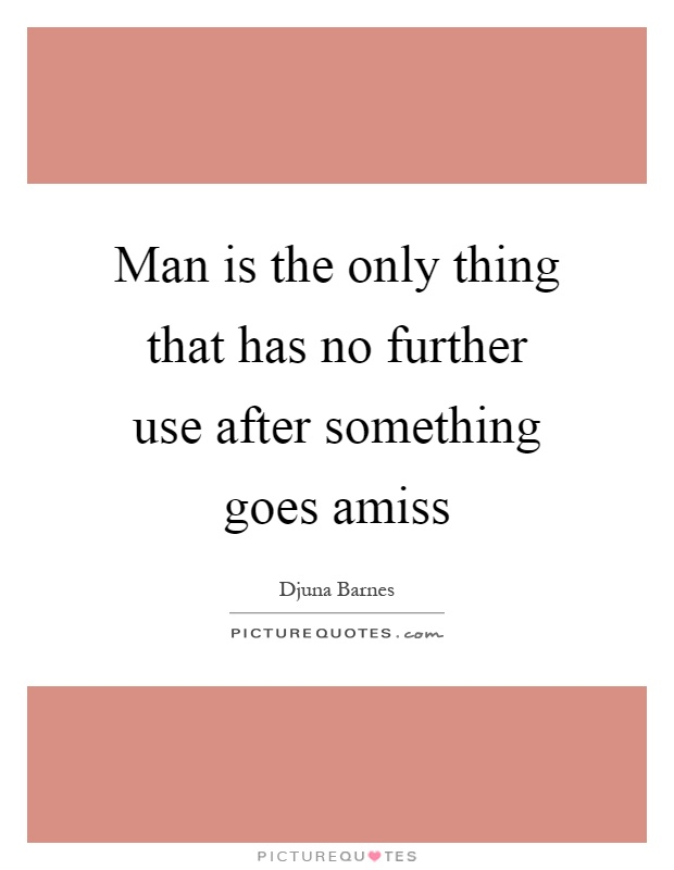 Man is the only thing that has no further use after something goes amiss Picture Quote #1