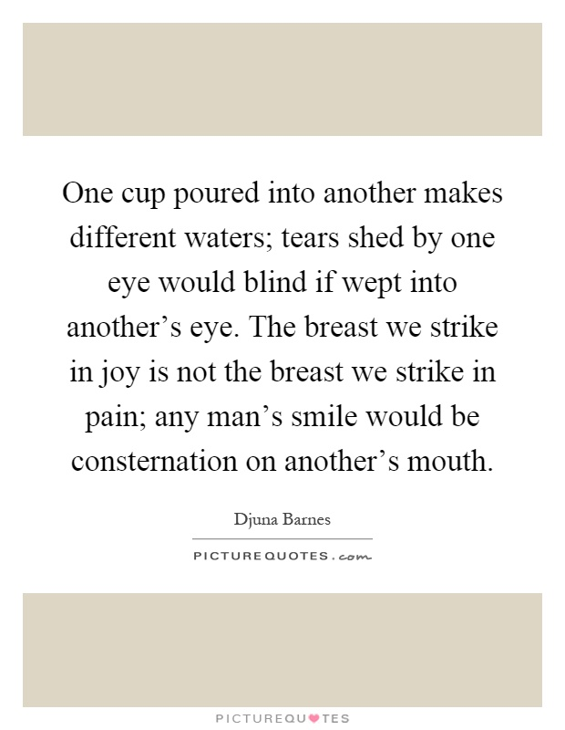 One cup poured into another makes different waters; tears shed by one eye would blind if wept into another's eye. The breast we strike in joy is not the breast we strike in pain; any man's smile would be consternation on another's mouth Picture Quote #1