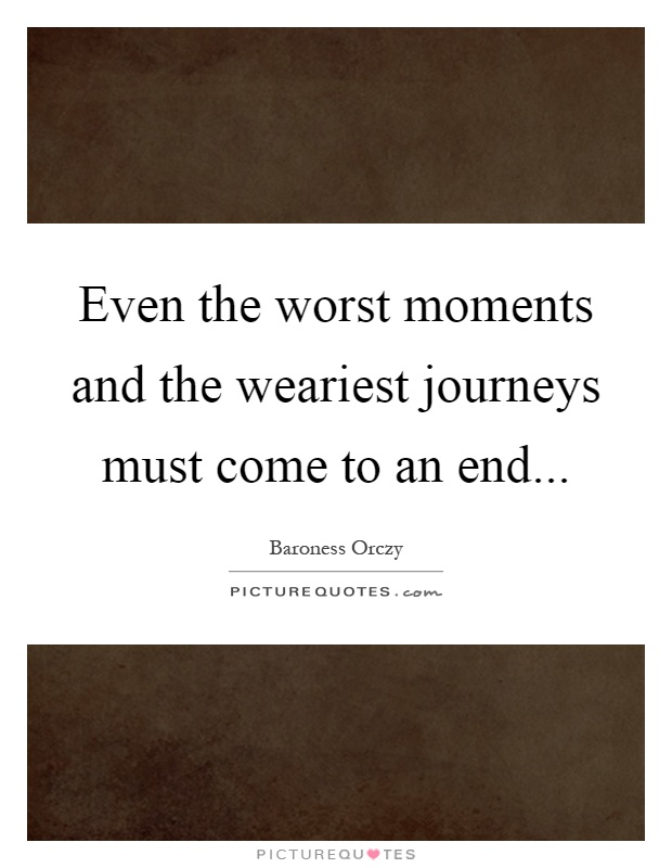 Even the worst moments and the weariest journeys must come to an end Picture Quote #1