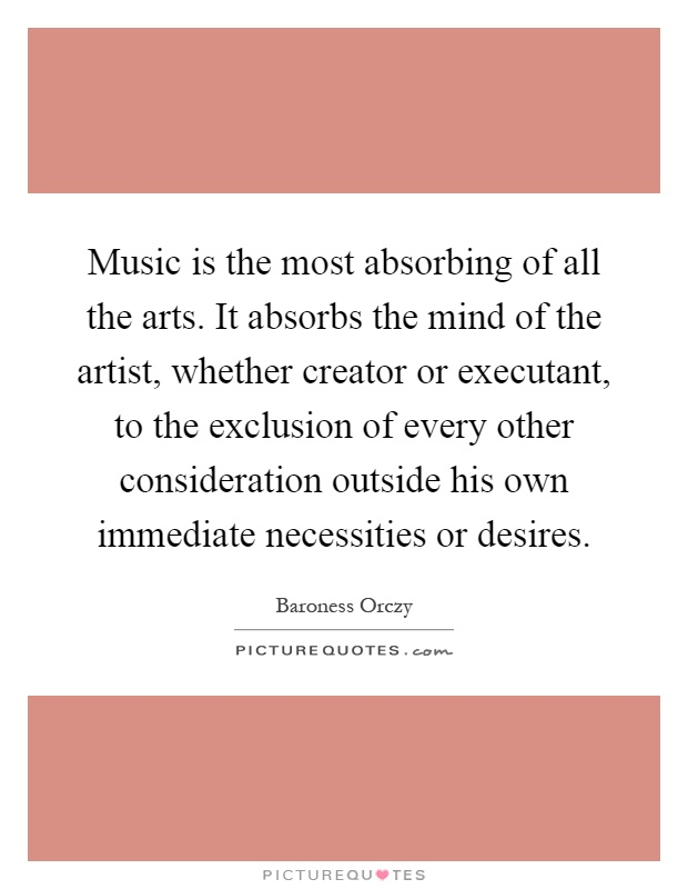 Music is the most absorbing of all the arts. It absorbs the mind of the artist, whether creator or executant, to the exclusion of every other consideration outside his own immediate necessities or desires Picture Quote #1