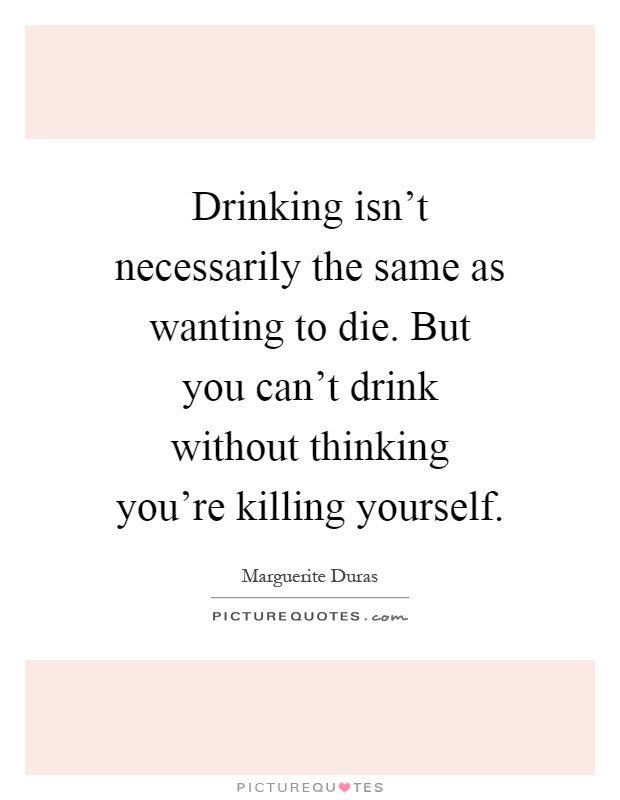 Drinking isn't necessarily the same as wanting to die. But you can't drink without thinking you're killing yourself Picture Quote #1