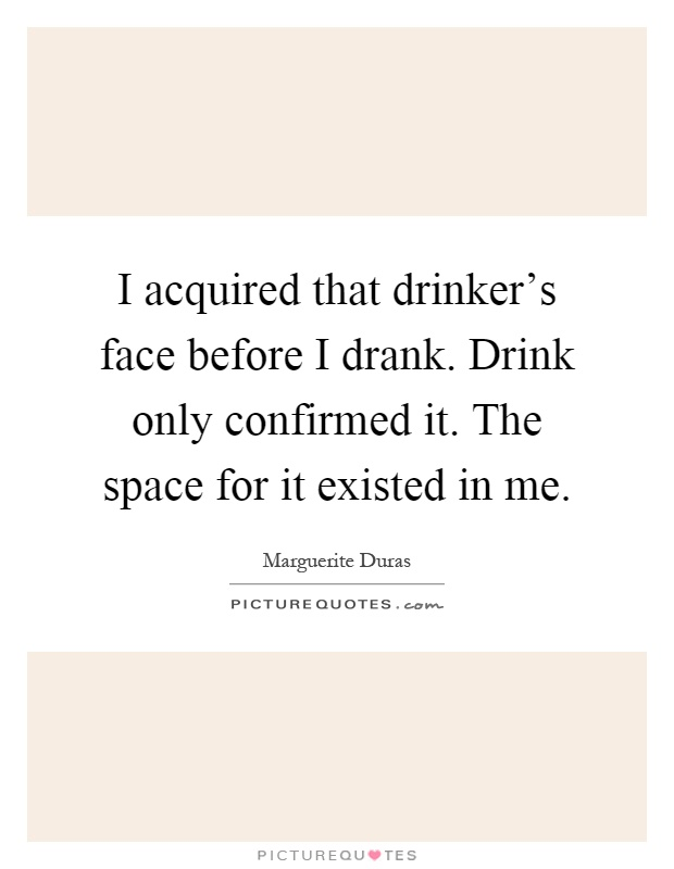 I acquired that drinker's face before I drank. Drink only confirmed it. The space for it existed in me Picture Quote #1