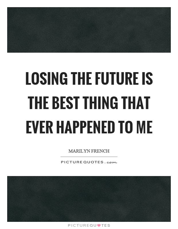 Losing the future is the best thing that ever happened to me Picture Quote #1