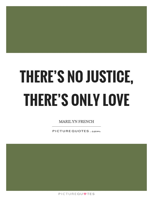 There's no justice, there's only love Picture Quote #1