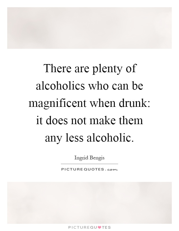 There are plenty of alcoholics who can be magnificent when drunk: it does not make them any less alcoholic Picture Quote #1