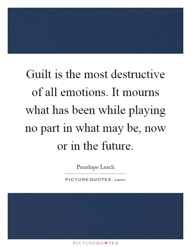 Guilt is the most destructive of all emotions. It mourns what has been while playing no part in what may be, now or in the future Picture Quote #1