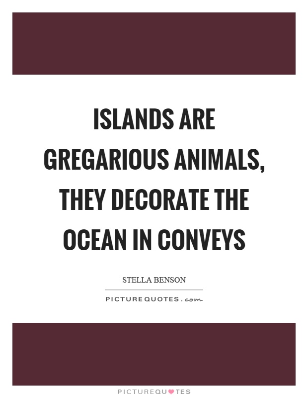 Islands are gregarious animals, they decorate the ocean in conveys Picture Quote #1