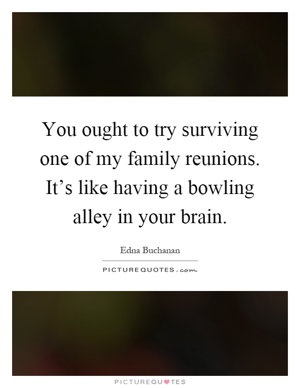 You ought to try surviving one of my family reunions. It's like having a bowling alley in your brain Picture Quote #1