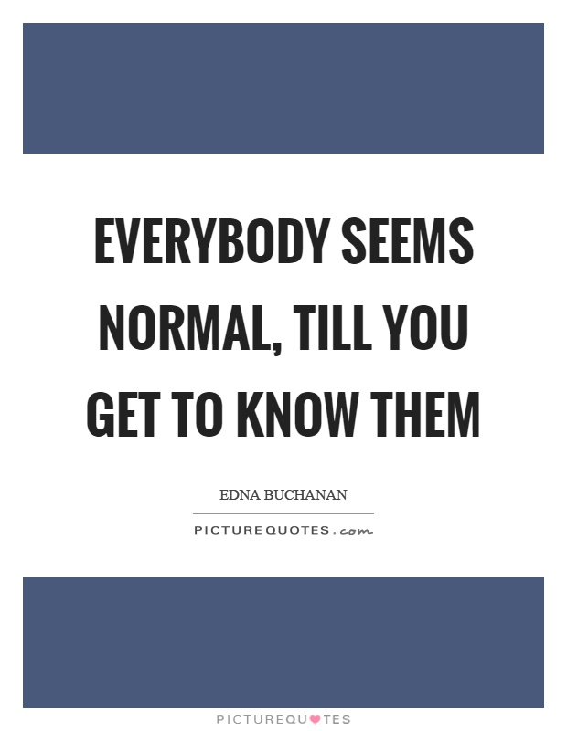 Everybody seems normal, till you get to know them Picture Quote #1