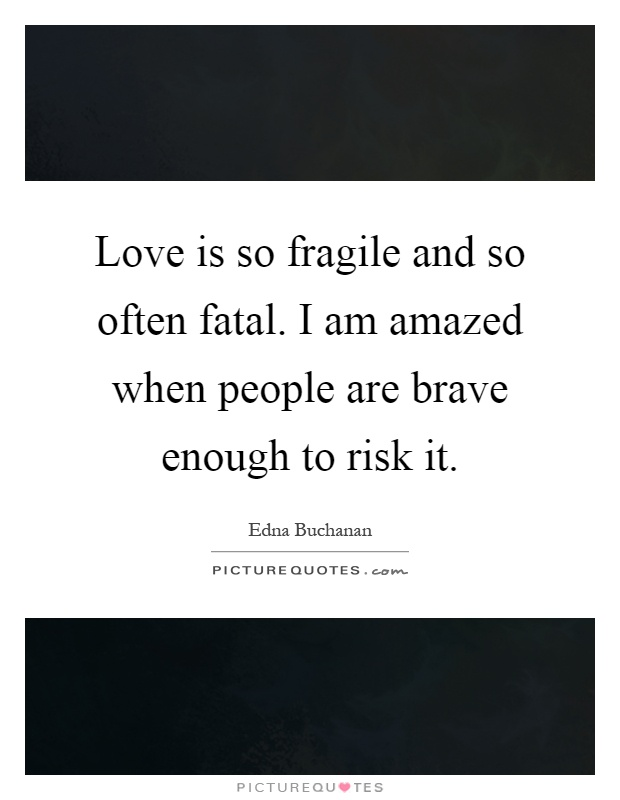 Love is so fragile and so often fatal. I am amazed when people are brave enough to risk it Picture Quote #1