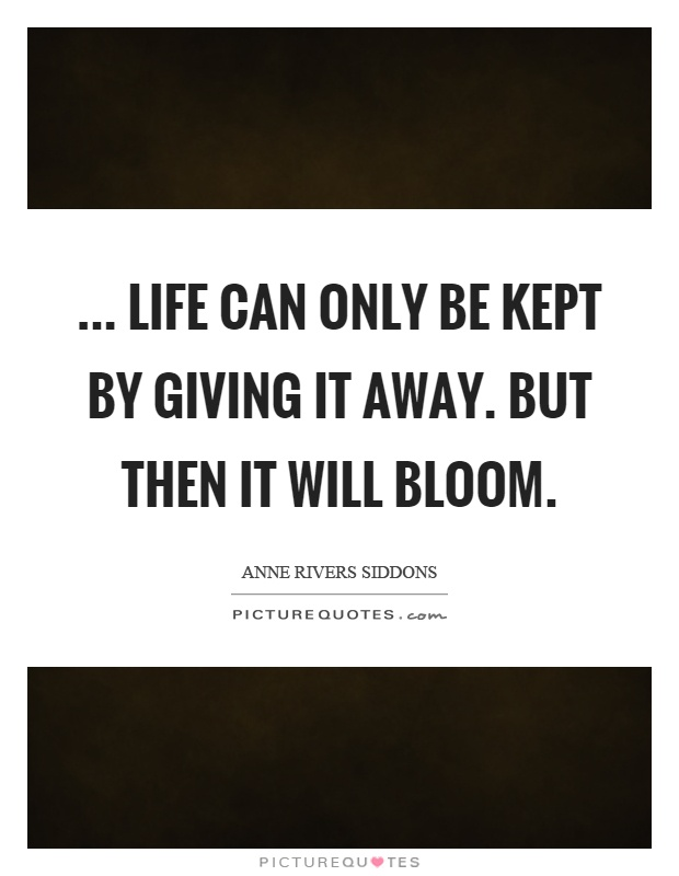 ... life can only be kept by giving it away. But then it will bloom Picture Quote #1
