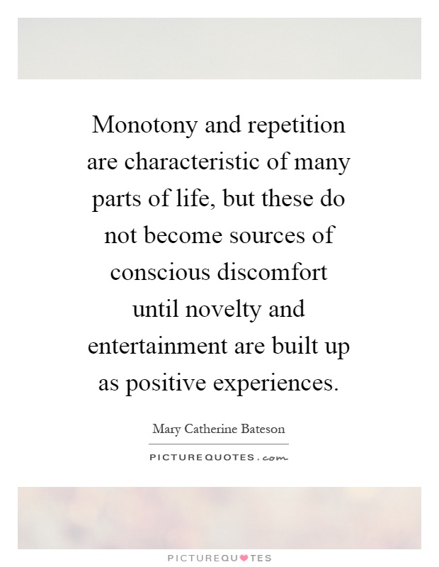 Monotony and repetition are characteristic of many parts of life, but these do not become sources of conscious discomfort until novelty and entertainment are built up as positive experiences Picture Quote #1