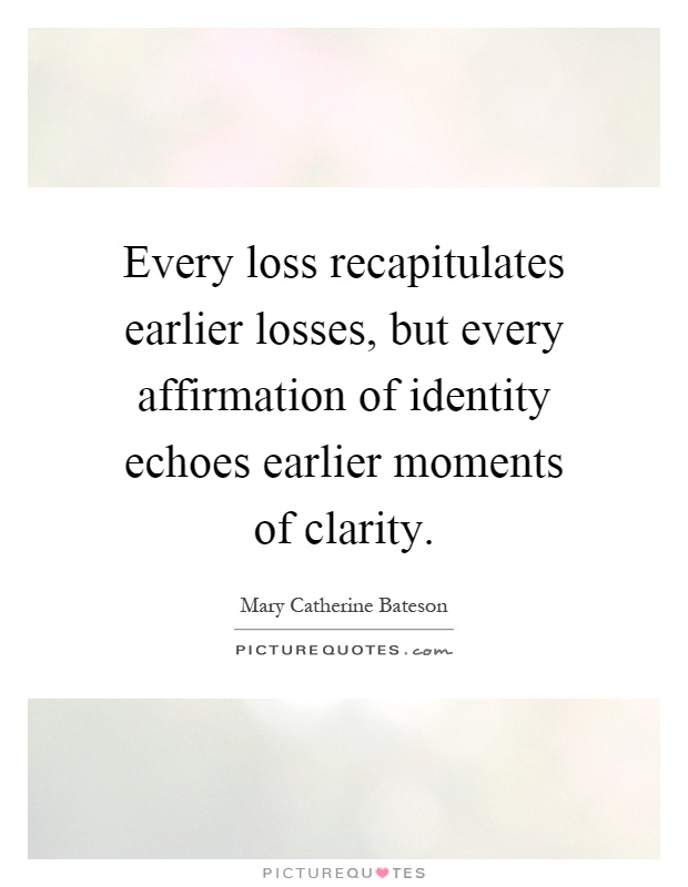Every loss recapitulates earlier losses, but every affirmation of identity echoes earlier moments of clarity Picture Quote #1
