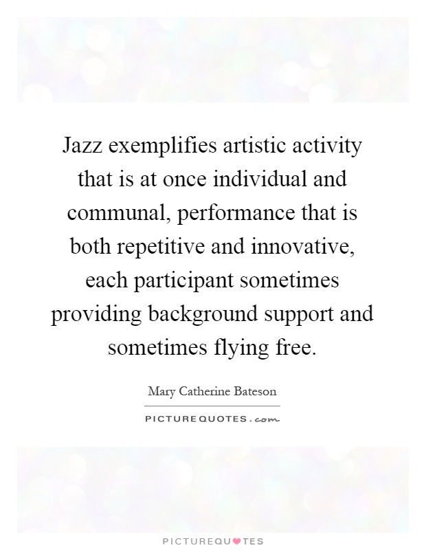 Jazz exemplifies artistic activity that is at once individual and communal, performance that is both repetitive and innovative, each participant sometimes providing background support and sometimes flying free Picture Quote #1