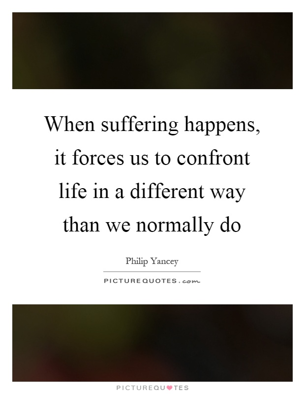 When suffering happens, it forces us to confront life in a different way than we normally do Picture Quote #1