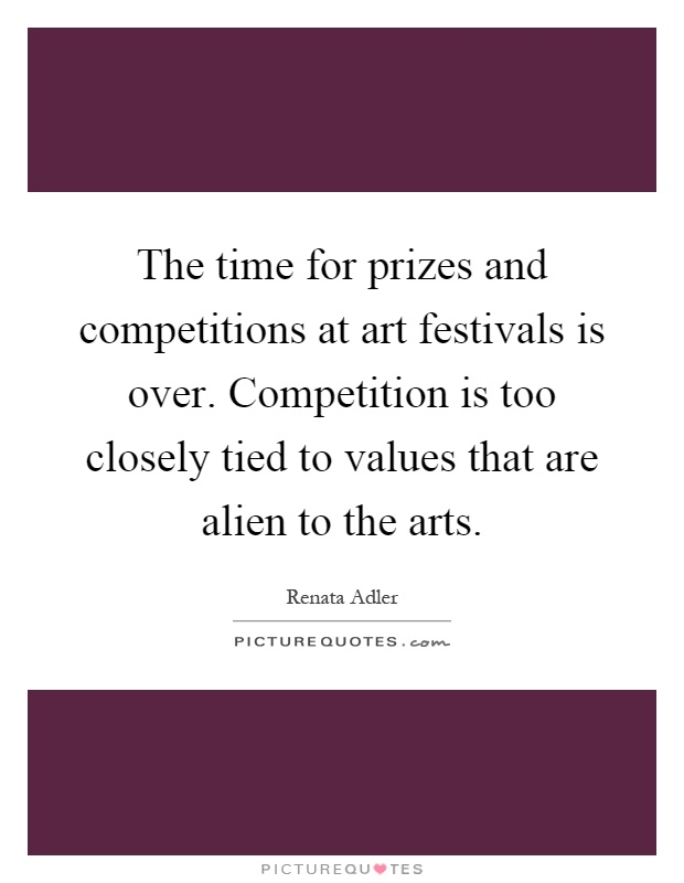 The time for prizes and competitions at art festivals is over. Competition is too closely tied to values that are alien to the arts Picture Quote #1