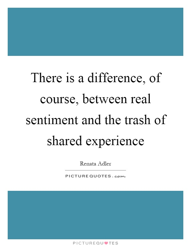There is a difference, of course, between real sentiment and the trash of shared experience Picture Quote #1