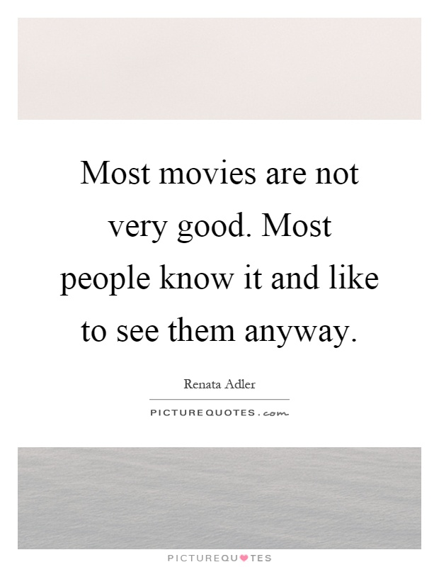 Most movies are not very good. Most people know it and like to see them anyway Picture Quote #1