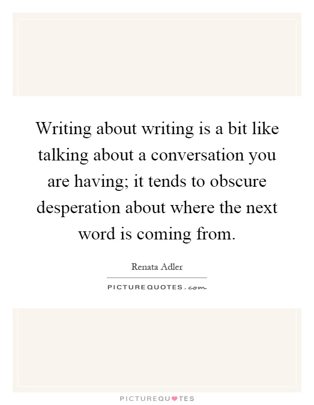 Writing about writing is a bit like talking about a conversation you are having; it tends to obscure desperation about where the next word is coming from Picture Quote #1