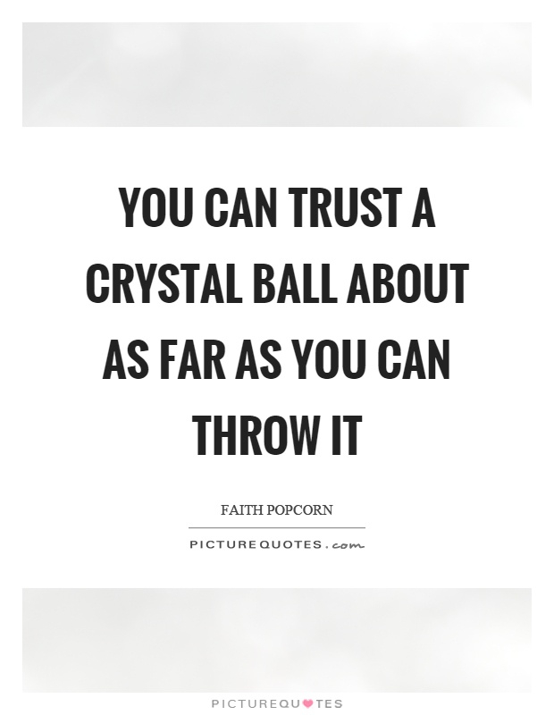 You can trust a crystal ball about as far as you can throw it Picture Quote #1