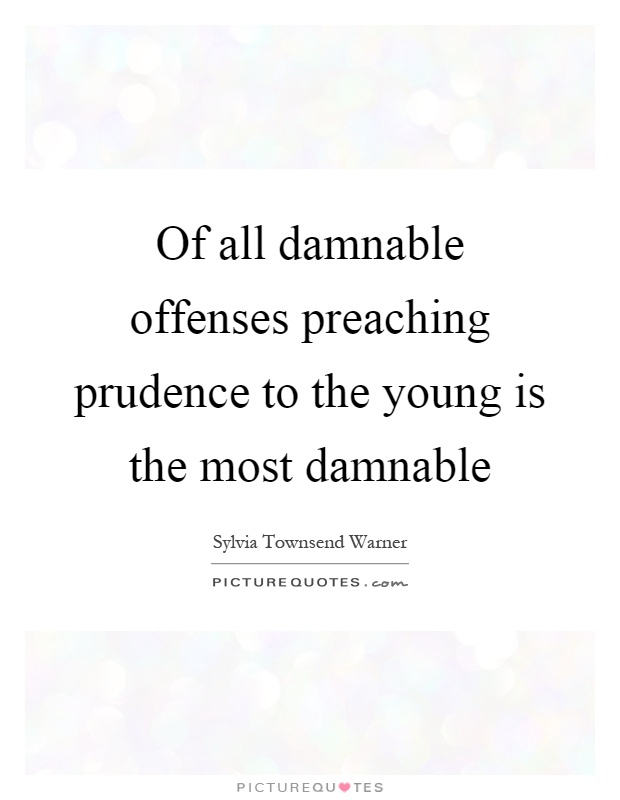 Of all damnable offenses preaching prudence to the young is the most damnable Picture Quote #1