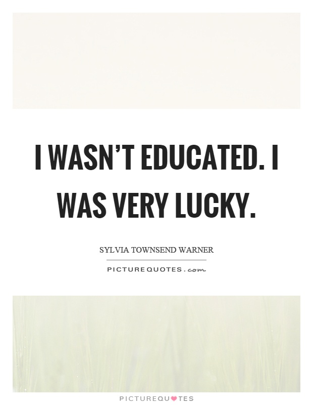 I wasn't educated. I was very lucky Picture Quote #1