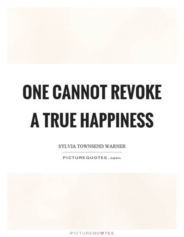 One cannot revoke a true happiness Picture Quote #1