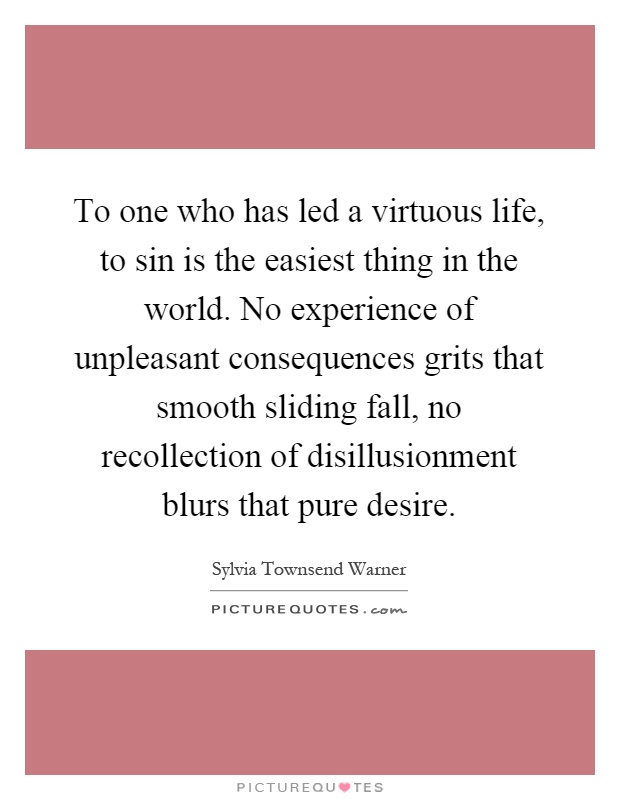 To one who has led a virtuous life, to sin is the easiest thing in the world. No experience of unpleasant consequences grits that smooth sliding fall, no recollection of disillusionment blurs that pure desire Picture Quote #1