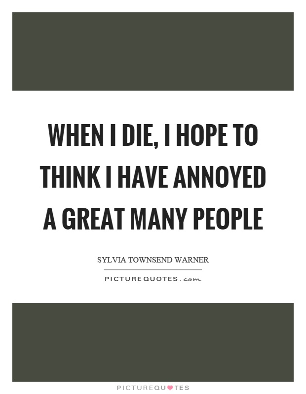 When I die, I hope to think I have annoyed a great many people Picture Quote #1