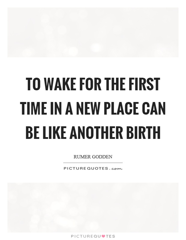 To wake for the first time in a new place can be like another birth Picture Quote #1