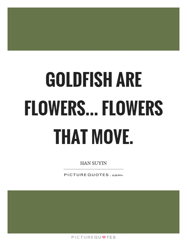 Goldfish are flowers... flowers that move Picture Quote #1