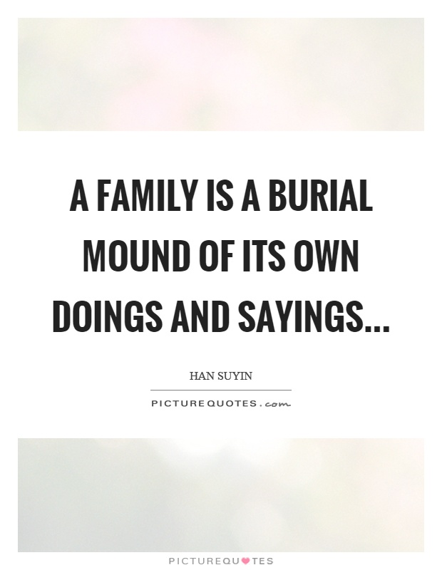 A family is a burial mound of its own doings and sayings Picture Quote #1