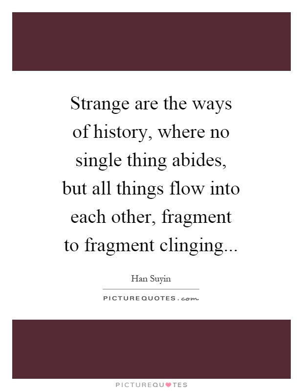 Strange are the ways of history, where no single thing abides, but all things flow into each other, fragment to fragment clinging Picture Quote #1