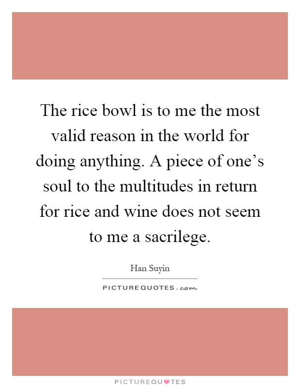 The rice bowl is to me the most valid reason in the world for doing anything. A piece of one's soul to the multitudes in return for rice and wine does not seem to me a sacrilege Picture Quote #1