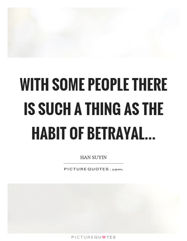 With some people there is such a thing as the habit of betrayal Picture Quote #1