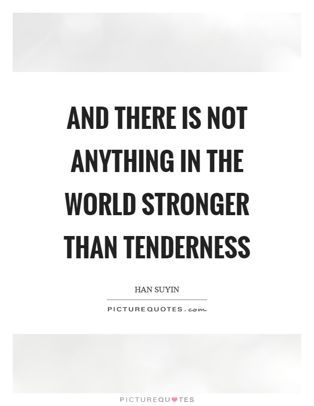 And there is not anything in the world stronger than tenderness Picture Quote #1
