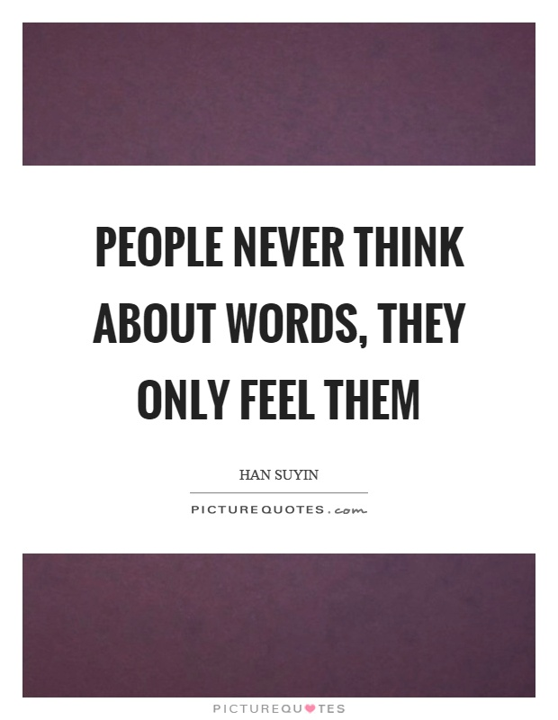 People never think about words, they only feel them Picture Quote #1