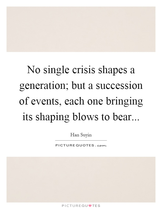No single crisis shapes a generation; but a succession of events, each one bringing its shaping blows to bear Picture Quote #1