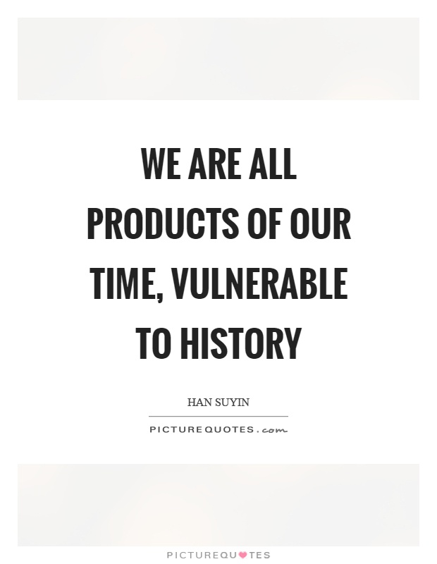 We are all products of our time, vulnerable to history Picture Quote #1