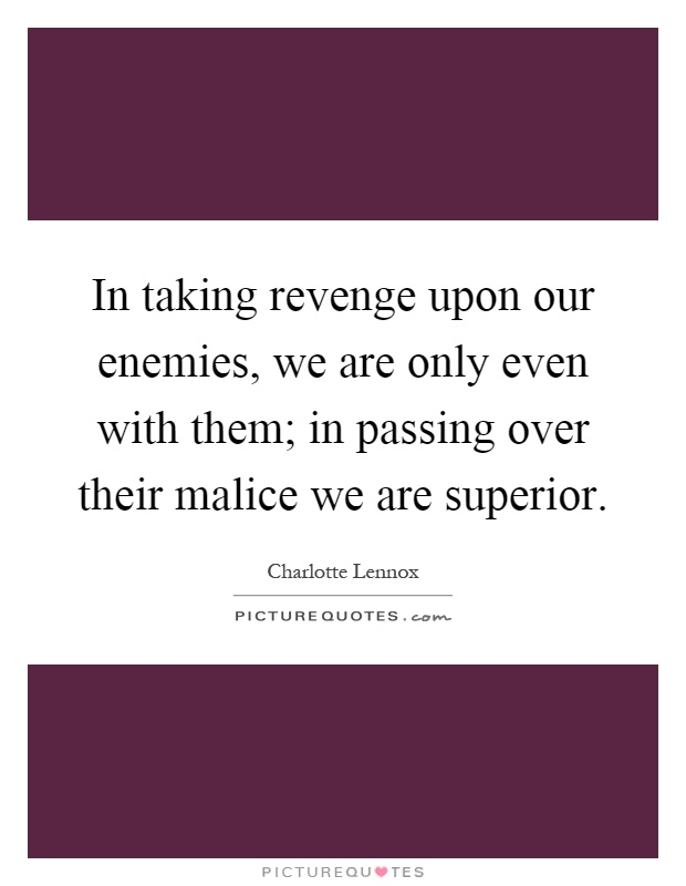 In taking revenge upon our enemies, we are only even with them; in passing over their malice we are superior Picture Quote #1