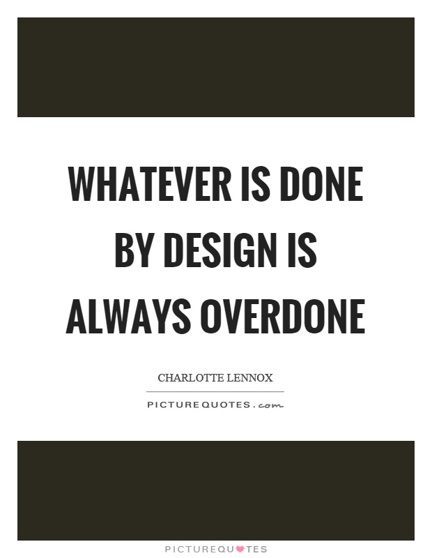 Whatever is done by design is always overdone Picture Quote #1