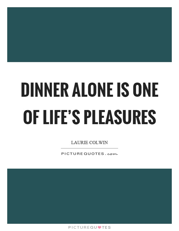 Dinner alone is one of life's pleasures Picture Quote #1