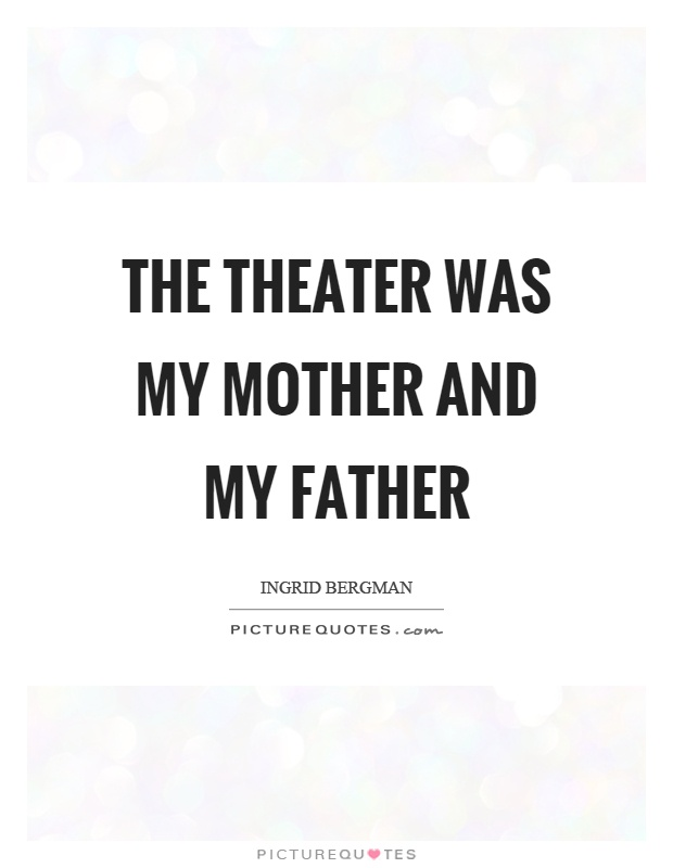 The theater was my mother and my father Picture Quote #1
