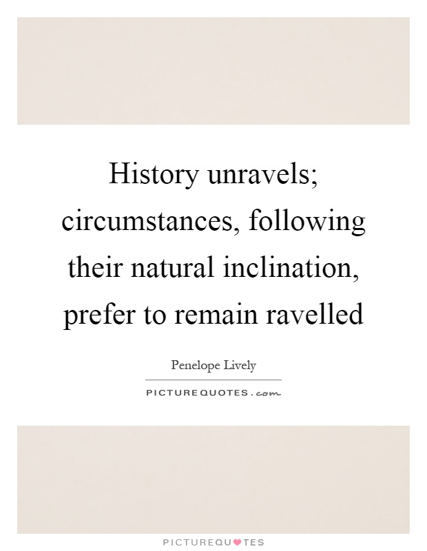 History unravels; circumstances, following their natural inclination, prefer to remain ravelled Picture Quote #1
