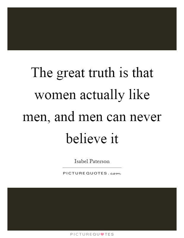 The great truth is that women actually like men, and men can never believe it Picture Quote #1