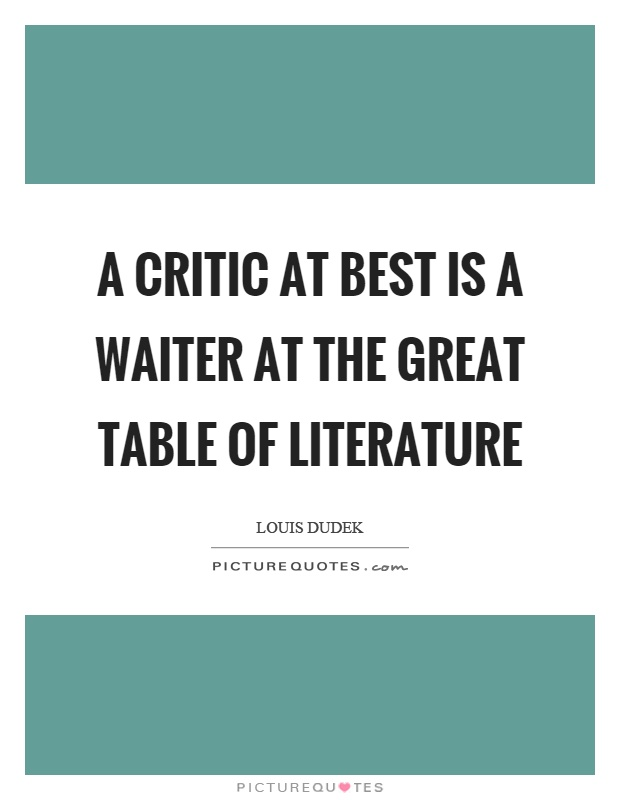A critic at best is a waiter at the great table of literature Picture Quote #1