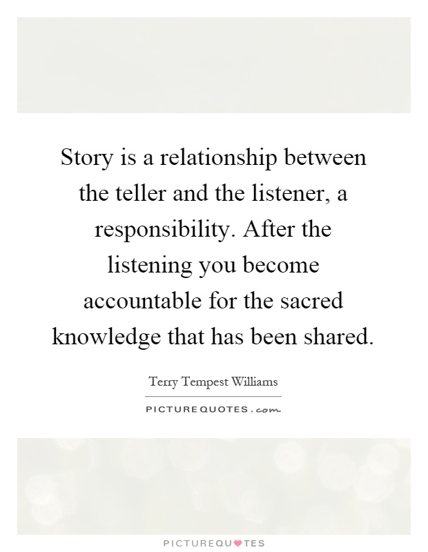 Story is a relationship between the teller and the listener, a responsibility. After the listening you become accountable for the sacred knowledge that has been shared Picture Quote #1