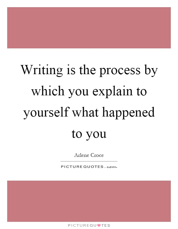 Writing is the process by which you explain to yourself what happened to you Picture Quote #1